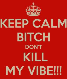 keep-calm-bitch-don-t-kill-my-vibe-2[1]